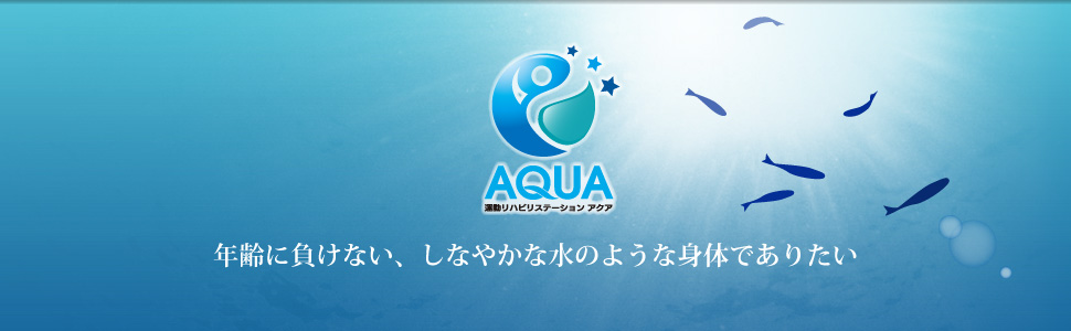 運動リハビリステーションAQUA(アクア) 年齢に負けないしなやかな水のような身体でありたい